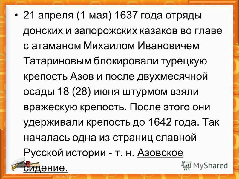 21 апреля (1 мая) 1637 года отряды донских и запорожских казаков во главе с атаманом Михаилом Ивановичем Татариновым блокировали турецкую крепость Азов и после двухмесячной осады 18 (28) июня штурмом взяли вражескую крепость. После этого они удержива