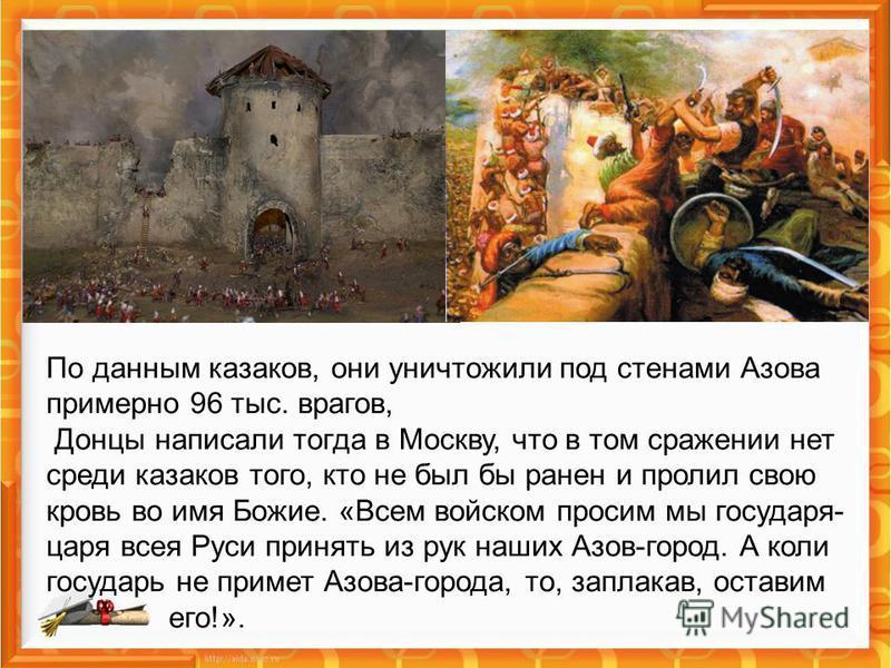 По данным казаков, они уничтожили под стенами Азова примерно 96 тыс. врагов, Донцы написали тогда в Москву, что в том сражении нет среди казаков того, кто не был бы ранен и пролил свою кровь во имя Божие. «Всем войском просим мы государя- царя всея Р