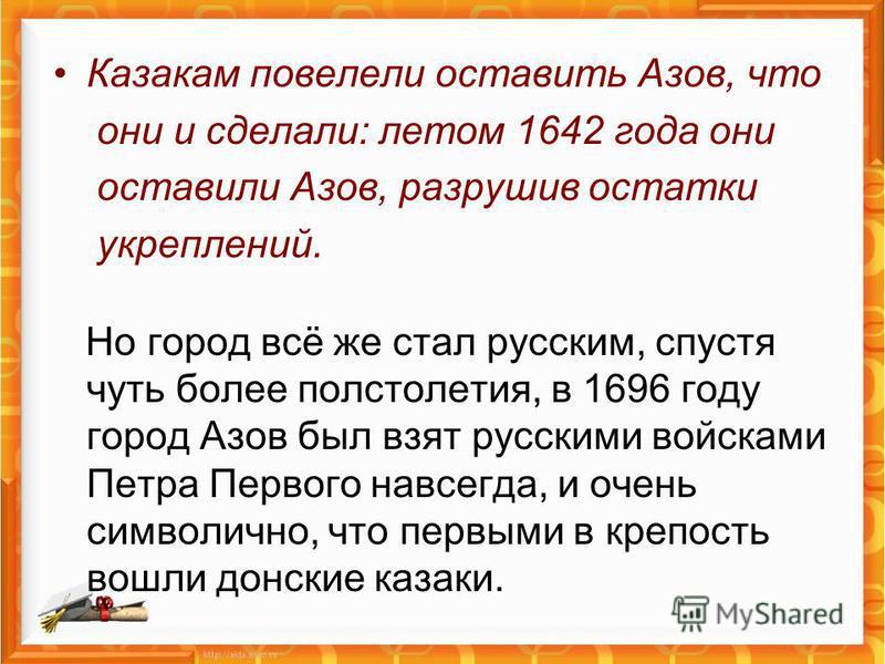 Казакам повелели оставить Азов, что они и сделали: летом 1642 года они оставили Азов, разрушив остатки укреплений. Но город всё же стал русским, спустя чуть более полстолетия, в 1696 году город Азов был взят русскими войсками Петра Первого навсегда,