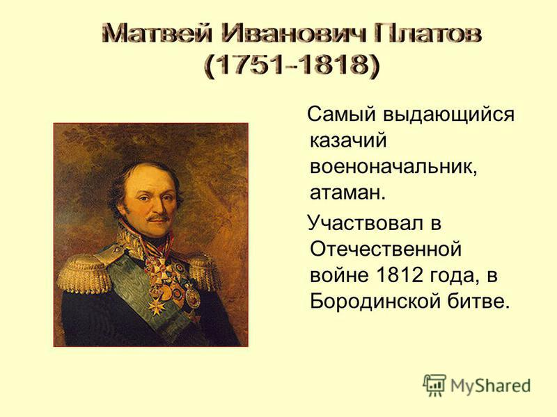Самый выдающийся казачий военоначальник, атаман. Участвовал в Отечественной войне 1812 года, в Бородинской битве.