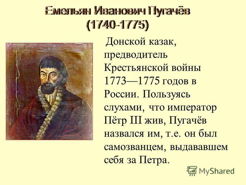Донской казак, предводитель Крестьянской войны 17731775 годов в России. Пользуясь слухами, что император Пётр III жив, Пугачёв назвался им, т. е. он был самозванцем, выдававшем себя за Петра.