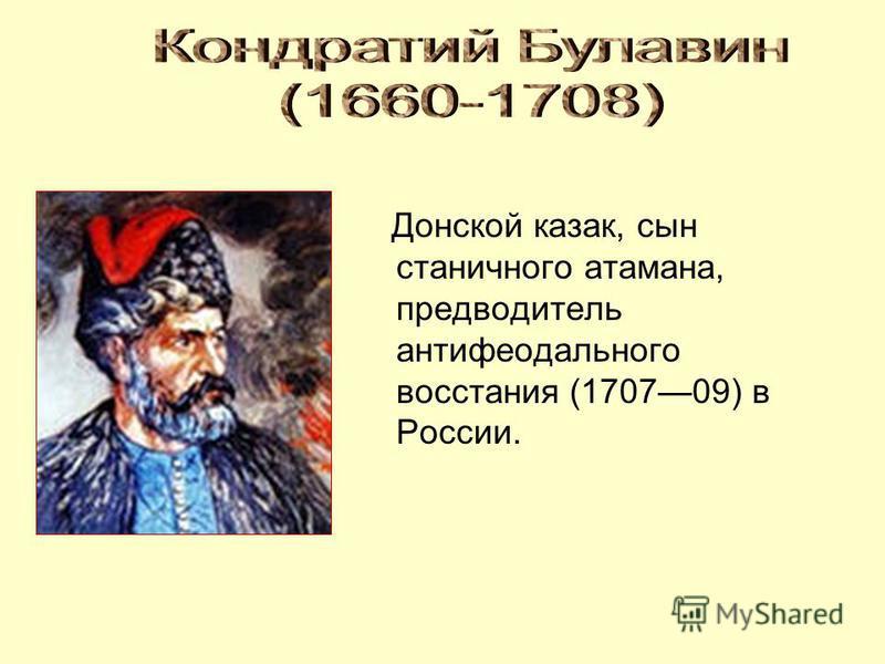 Донской казак, сын станичного атамана, предводитель антифеодального восстания (170709) в России.