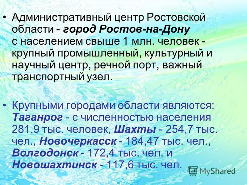 Административный центр Ростовской области - город Ростов-на-Дону с населением свыше 1 млн. человек - крупный промышленный, культурный и научный центр, речной порт, важный транспортный узел. Крупными городами области являются: Таганрог - с численность