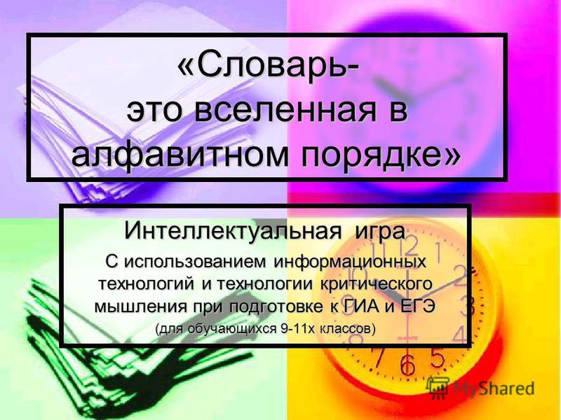«Словарь- это вселенная в алфавитном порядке» Интеллектуальная игра С использованием информационных технологий и технологии критического мышления при подготовке к ГИА и ЕГЭ (для обучающихся 9-11 х классов)
