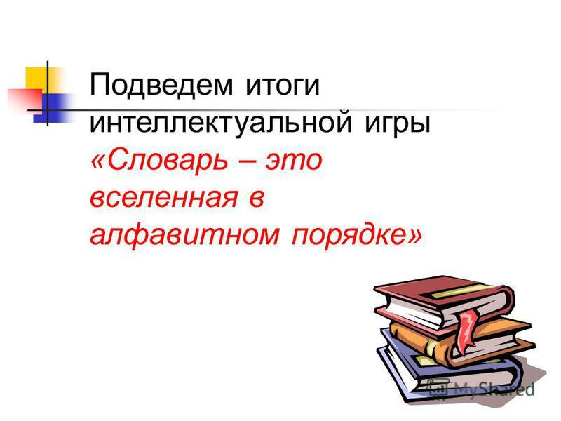 Подведем итоги интеллектуальной игры «Словарь – это вселенная в алфавитном порядке»