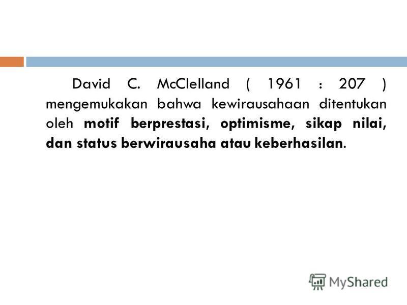 David C. McClelland ( 1961 : 207 ) mengemukakan bahwa kewirausahaan ditentukan oleh motif berprestasi, optimisme, sikap nilai, dan status berwirausaha atau keberhasilan.