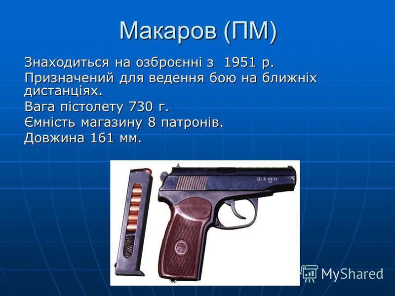 Макаров (ПМ) Знаходиться на озброєнні з 1951 р. Призначений для ведення бою на ближніх дистанціях. Вага пістолету 730 г. Ємність магазину 8 патронів. Довжина 161 мм.