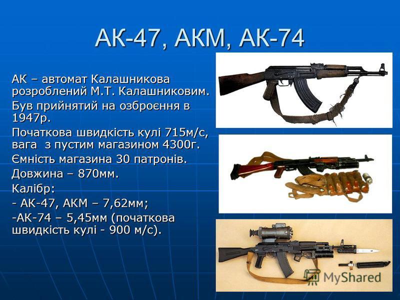 АК-47, АКМ, АК-74 АК – автомат Калашникова розроблений М.Т. Калашниковим. Був прийнятий на озброєння в 1947р. Початкова швидкість кулі 715м/с, вага з пустим магазином 4300г. Ємність магазина 30 патронів. Довжина – 870мм. Калібр: - АК-47, АКМ – 7,62мм