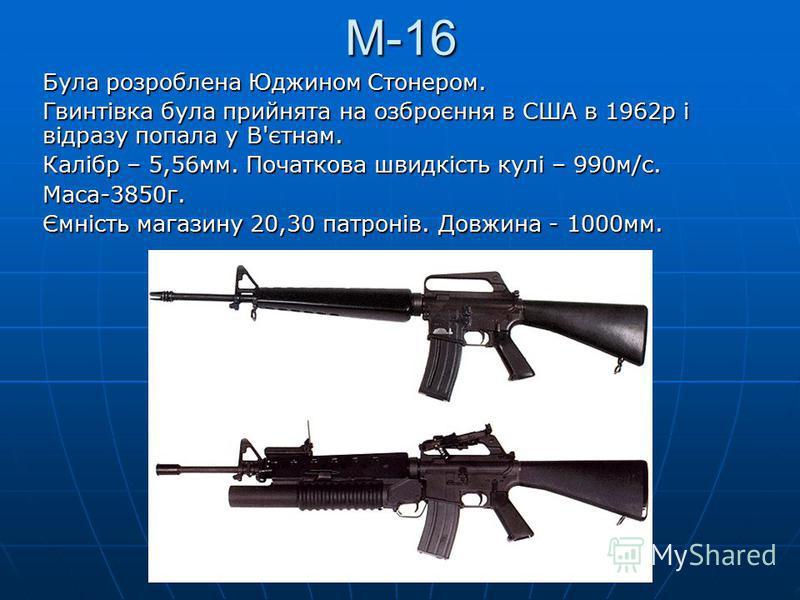М-16 Була розроблена Юджином Стонером. Гвинтівка була прийнята на озброєння в США в 1962р і відразу попала у В'єтнам. Калібр – 5,56мм. Початкова швидкість кулі – 990м/с. Маса-3850г. Ємність магазину 20,30 патронів. Довжина - 1000мм.