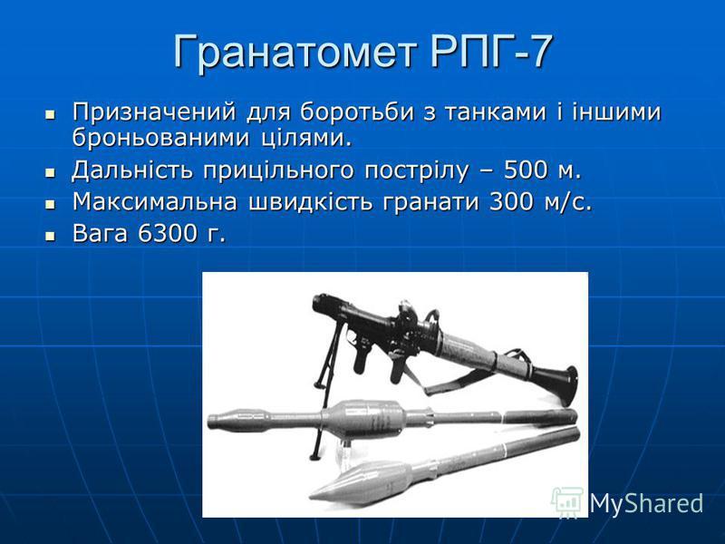 Гранатомет РПГ-7 Призначений для боротьби з танками і іншими броньованими цілями. Призначений для боротьби з танками і іншими броньованими цілями. Дальність прицільного пострілу – 500 м. Дальність прицільного пострілу – 500 м. Максимальна швидкість г