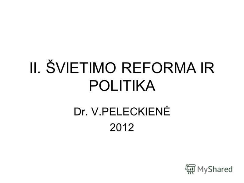 II. ŠVIETIMO REFORMA IR POLITIKA Dr. V.PELECKIENĖ 2012