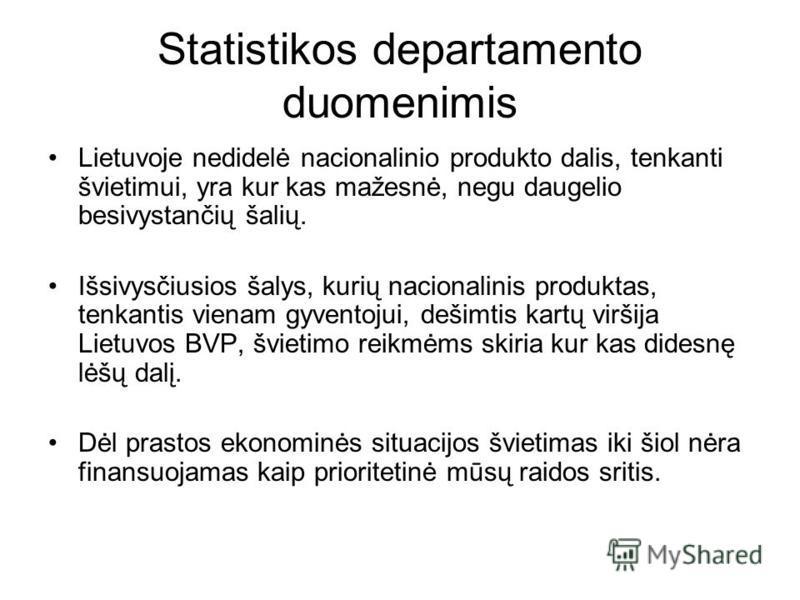 Statistikos departamento duomenimis Lietuvoje nedidelė nacionalinio produkto dalis, tenkanti švietimui, yra kur kas mažesnė, negu daugelio besivystančių šalių. Išsivysčiusios šalys, kurių nacionalinis produktas, tenkantis vienam gyventojui, dešimtis