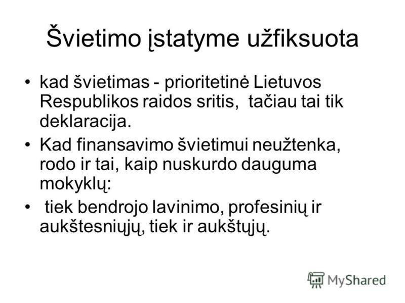 Švietimo įstatyme užfiksuota kad švietimas - prioritetinė Lietuvos Respublikos raidos sritis, tačiau tai tik deklaracija. Kad finansavimo švietimui neužtenka, rodo ir tai, kaip nuskurdo dauguma mokyklų: tiek bendrojo lavinimo, profesinių ir aukštesni