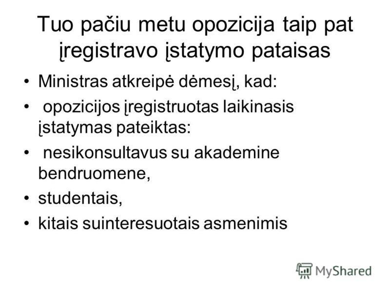 Tuo pačiu metu opozicija taip pat įregistravo įstatymo pataisas Ministras atkreipė dėmesį, kad: opozicijos įregistruotas laikinasis įstatymas pateiktas: nesikonsultavus su akademine bendruomene, studentais, kitais suinteresuotais asmenimis