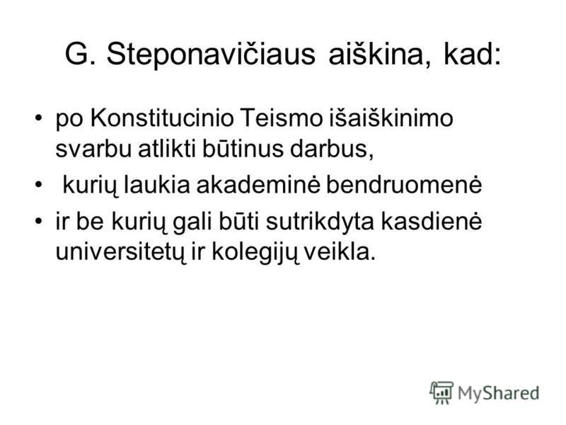 G. Steponavičiaus aiškina, kad: po Konstitucinio Teismo išaiškinimo svarbu atlikti būtinus darbus, kurių laukia akademinė bendruomenė ir be kurių gali būti sutrikdyta kasdienė universitetų ir kolegijų veikla.