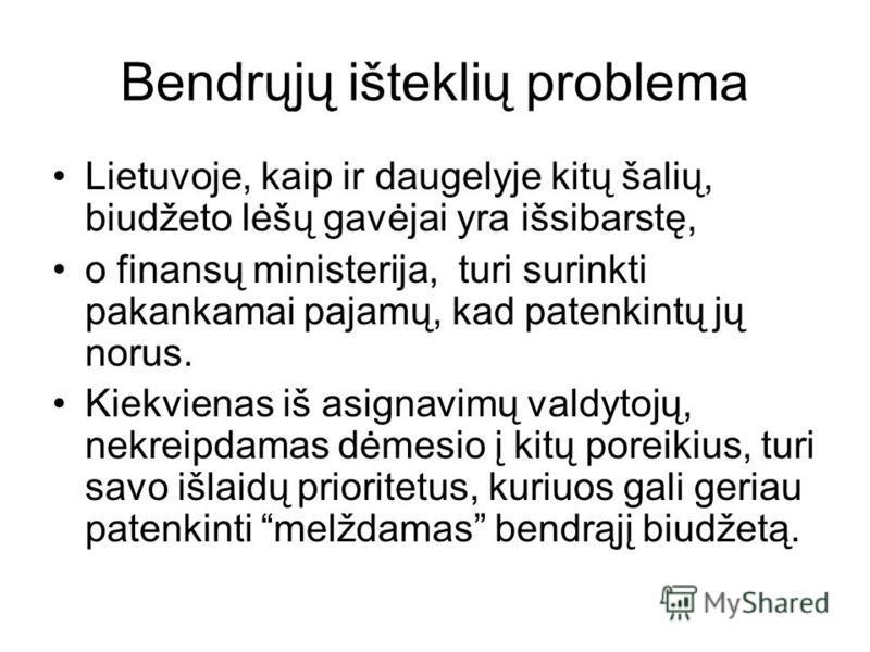 Bendrųjų išteklių problema Lietuvoje, kaip ir daugelyje kitų šalių, biudžeto lėšų gavėjai yra išsibarstę, o finansų ministerija, turi surinkti pakankamai pajamų, kad patenkintų jų norus. Kiekvienas iš asignavimų valdytojų, nekreipdamas dėmesio į kitų