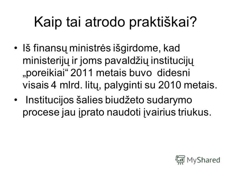 Kaip tai atrodo praktiškai? Iš finansų ministrės išgirdome, kad ministerijų ir joms pavaldžių institucijų poreikiai 2011 metais buvo didesni visais 4 mlrd. litų, palyginti su 2010 metais. Institucijos šalies biudžeto sudarymo procese jau įprato naudo