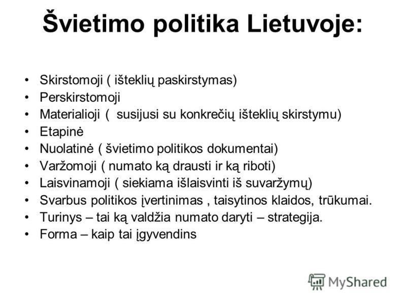 Švietimo politika Lietuvoje: Skirstomoji ( išteklių paskirstymas) Perskirstomoji Materialioji ( susijusi su konkrečių išteklių skirstymu) Etapinė Nuolatinė ( švietimo politikos dokumentai) Varžomoji ( numato ką drausti ir ką riboti) Laisvinamoji ( si