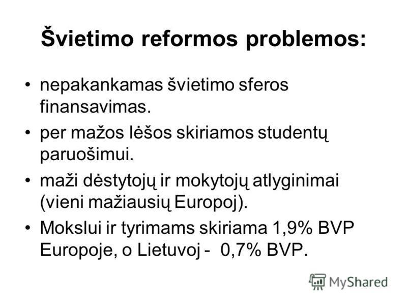 Švietimo reformos problemos: nepakankamas švietimo sferos finansavimas. per mažos lėšos skiriamos studentų paruošimui. maži dėstytojų ir mokytojų atlyginimai (vieni mažiausių Europoj). Mokslui ir tyrimams skiriama 1,9% BVP Europoje, o Lietuvoj - 0,7%