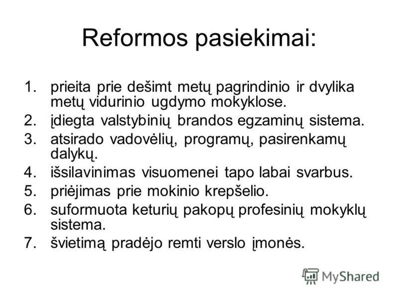 Reformos pasiekimai: 1.prieita prie dešimt metų pagrindinio ir dvylika metų vidurinio ugdymo mokyklose. 2.įdiegta valstybinių brandos egzaminų sistema. 3.atsirado vadovėlių, programų, pasirenkamų dalykų. 4.išsilavinimas visuomenei tapo labai svarbus.