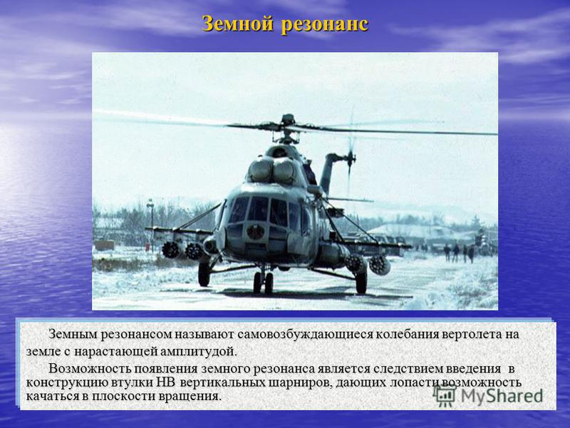 Земной резонанс Земным резонансом называют самовозбуждающиеся колебания вертолета на земле с нарастающей амплитудой. Возможность появления земного резонанса является следствием введения в конструкцию втулки НВ вертикальных шарниров, дающих лопасти во