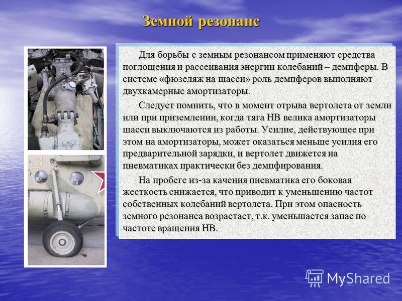 Земной резонанс Для борьбы с земным резонансом применяют средства поглощения и рассеивания энергии колебаний – демпферы. В системе «фюзеляж на шасси» роль демпферов выполняют двухкамерные амортизаторы. Следует помнить, что в момент отрыва вертолета о