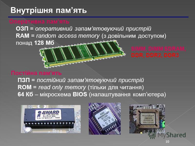 10 Внутрішня память SIMM, DIMM SDRAM, DDR, DDR2, DDR3 Оперативна память ОЗП = оперативний запамятовуючий пристрій RAM = random access memory (з довільним доступом) понад 128 Мб Постійна память ПЗП = постійний запамятовуючий пристрій ROM = read only m