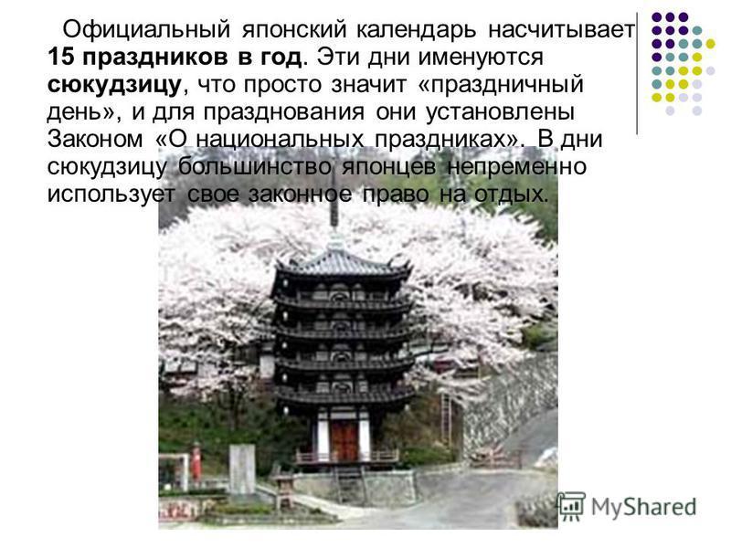 Официальный японский календарь насчитывает 15 праздников в год. Эти дни именуются сюкудзицу, что просто значит «праздничный день», и для празднования они установлены Законом «О национальных праздниках». В дни сюкудзицу большинство японцев непременно