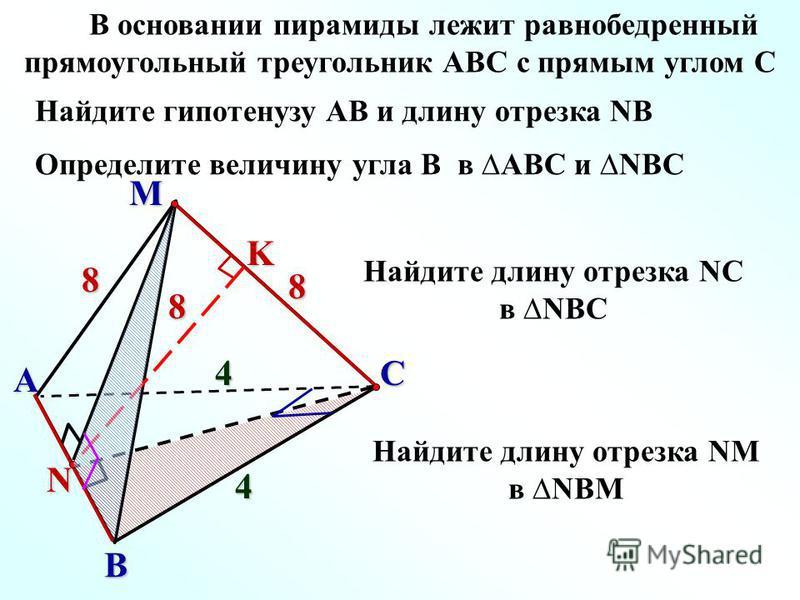 M C A B 8 4 8 4 N 8K В основании пирамиды лежит равнобедренный прямоугольный треугольник АВС с прямым углом С Определите величину угла В в АВС и NBC Найдите гипотенузу АВ и длину отрезка NB Найдите длину отрезка NС в NBС Найдите длину отрезка NM в NB