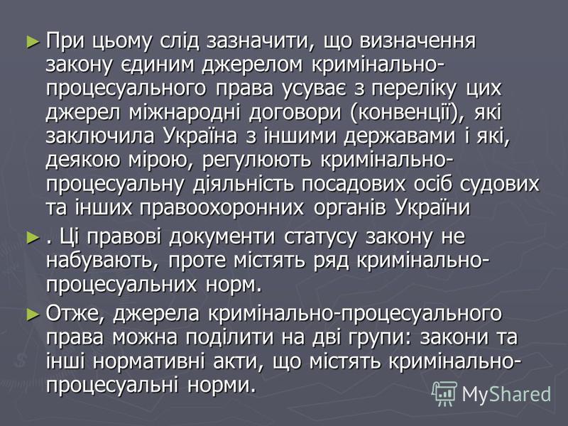 При цьому слід зазначити, що визначення закону єдиним джерелом кримінально- процесуального права усуває з переліку цих джерел міжнародні договори (конвенції), які заключила Україна з іншими державами і які, деякою мірою, регулюють кримінально- проц