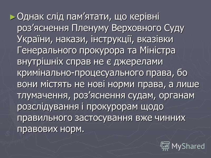 Однак слід памятати, що керівні розяснення Пленуму Верховного Суду України, накази, інструкції, вказівки Генерального прокурора та Міністра внутрішніх справ не є джерелами кримінально-процесуального права, бо вони містять не нові норми права, а лиш