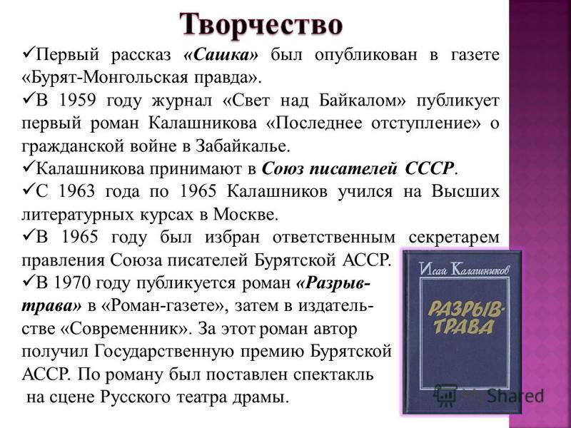 Первый рассказ «Сашка» был опубликован в газете «Бурят-Монгольская правда». В 1959 году журнал «Свет над Байкалом» публикует первый роман Калашникова «Последнее отступление» о гражданской войне в Забайкалье. Калашникова принимают в Союз писателей ССС
