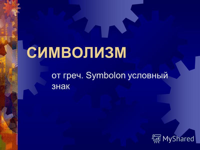 СИМВОЛИЗМ от греч. Symbolon условный знак