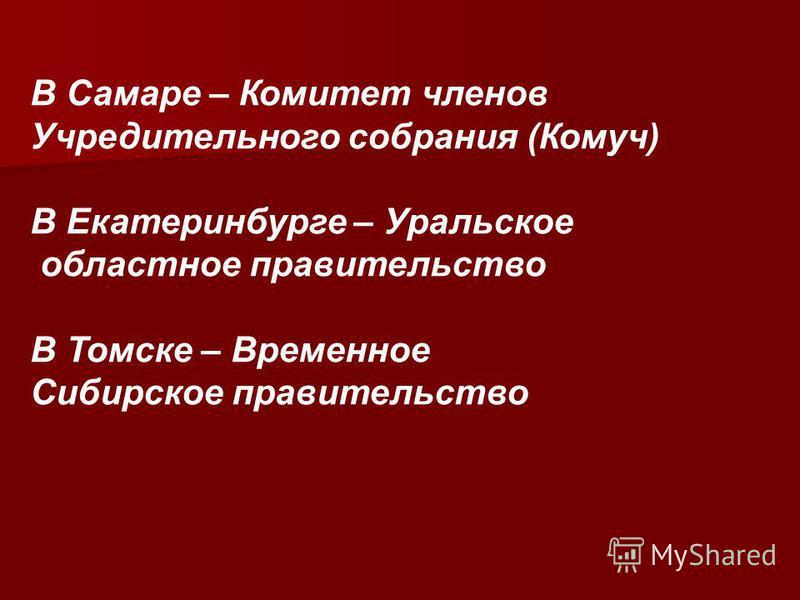 В Самаре – Комитет членов Учредительного собрания (Комуч) В Екатеринбурге – Уральское областное правительство В Томске – Временное Сибирское правительство