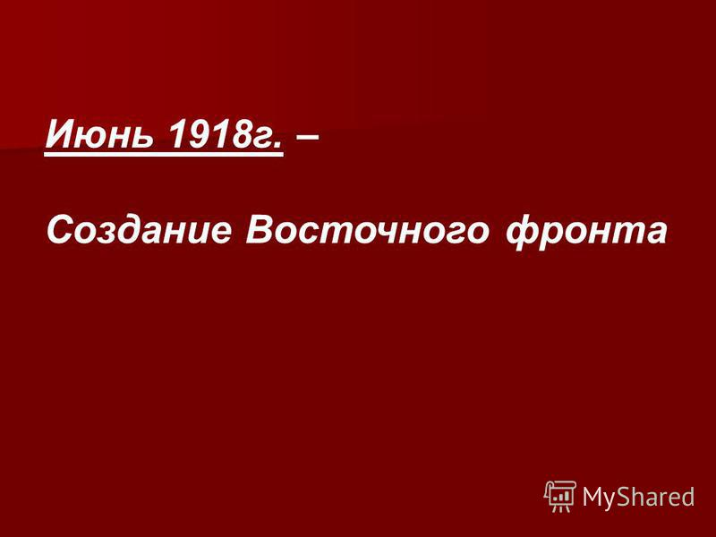Июнь 1918 г. – Создание Восточного фронта