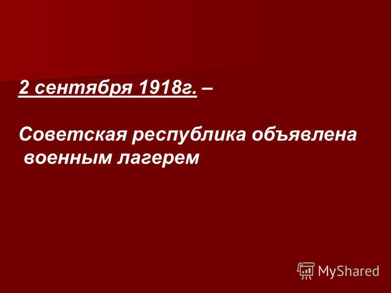 2 сентября 1918 г. – Советская республика объявлена военным лагерем