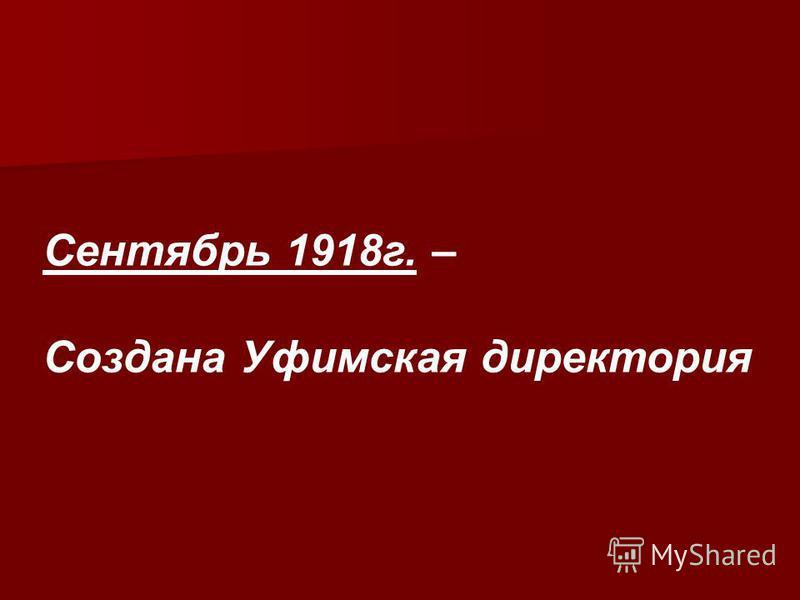 Сентябрь 1918 г. – Создана Уфимская директория