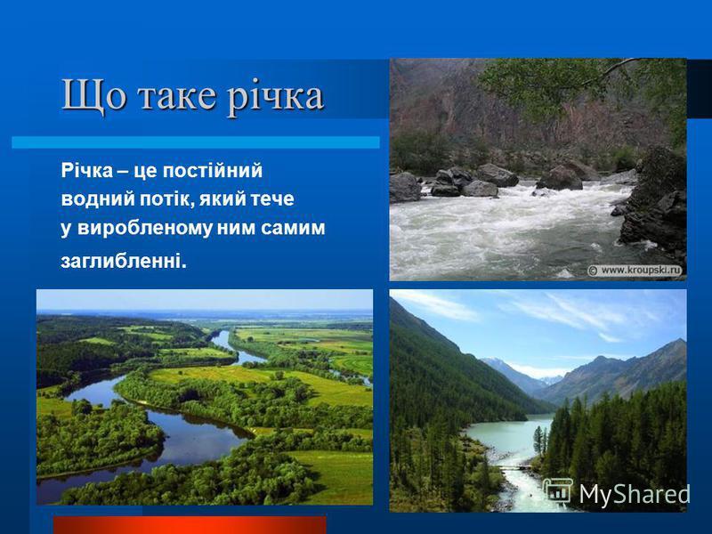 Що таке річка Річка – це постійний водний потік, який тече у виробленому ним самим заглибленні.