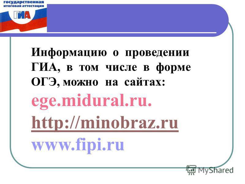 Информацию о проведении ГИА, в том числе в форме ОГЭ, можно на сайтах: ege.midural.ru. http://minobraz.ru www.fipi.ru