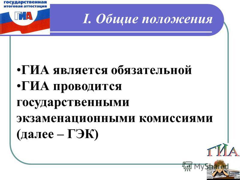 ГИА является обязательной ГИА проводится государственными экзаменационными комиссиями (далее – ГЭК) I. Общие положения