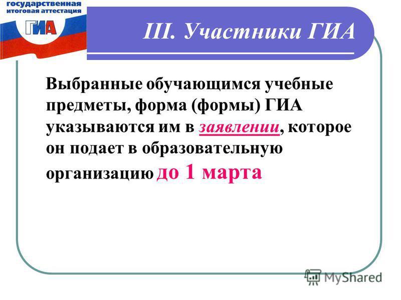 III. Участники ГИА Выбранные обучающимся учебные предметы, форма (формы) ГИА указываются им в заявлении, которое он подает в образовательную организацию до 1 марта