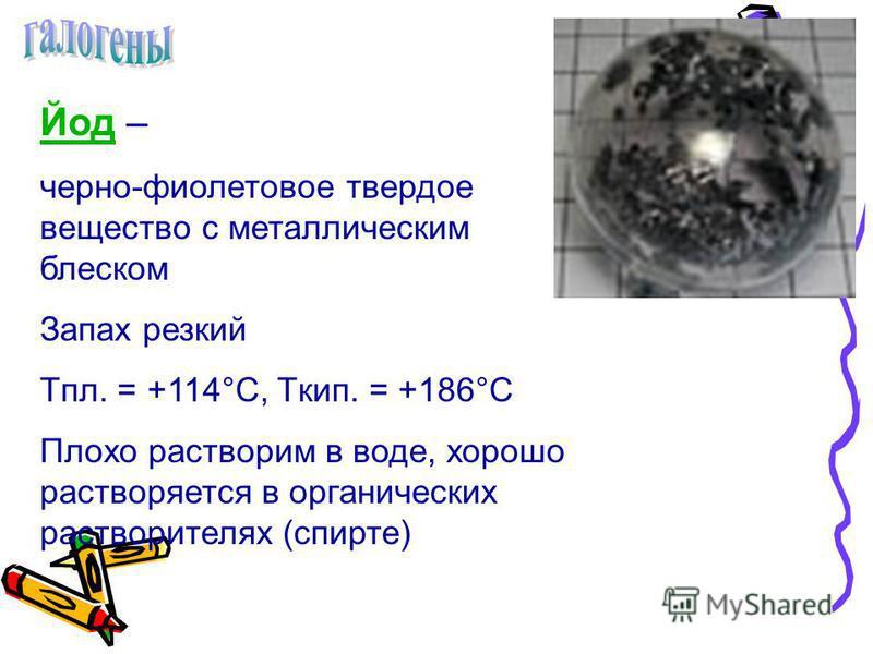 Йод Йод – черно-фиолетовое твердое вещество с металлическим блеском Запах резкий Tпл. = +114°С, Tкип. = +186°С Плохо растворим в воде, хорошо растворяется в органических растворителях (спирте)