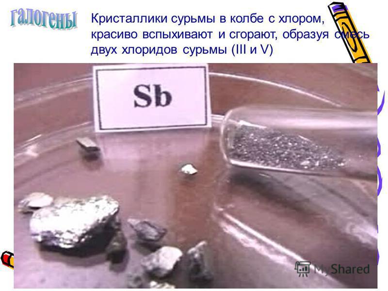 Кристаллики сурьмы в колбе с хлором, красиво вспыхивают и сгорают, образуя смесь двух хлоридов сурьмы (III и V)