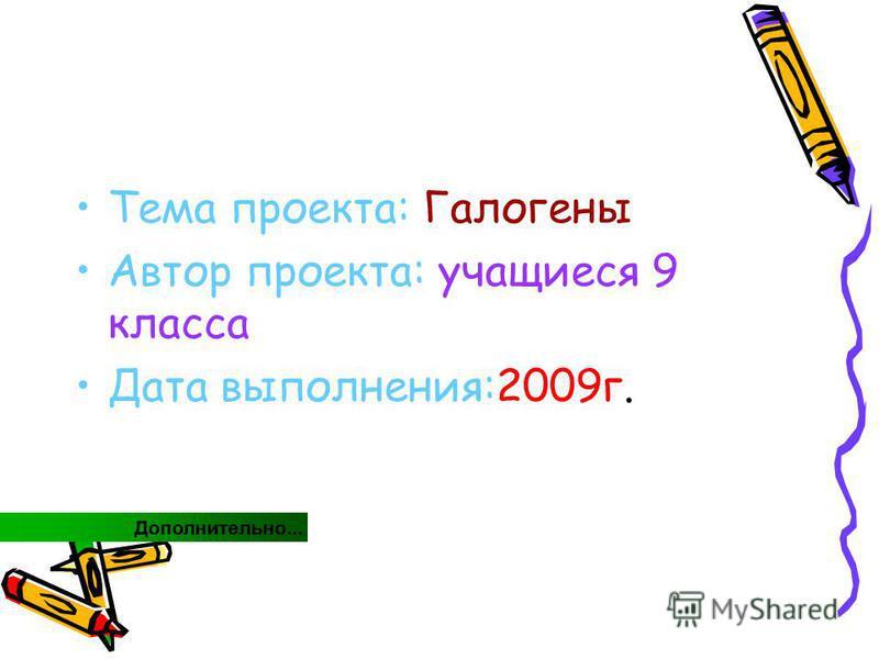 Тема проекта: Галогены Автор проекта: учащиеся 9 класса Дата выполнения:2009 г. Дополнительно...