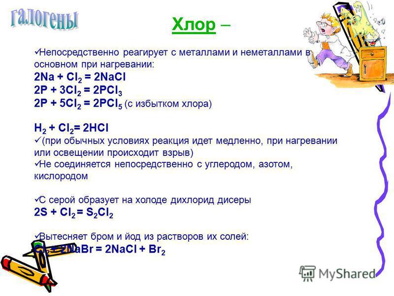 Хлор – Непосредственно реагирует с металлами и неметаллами в основном при нагревании: 2Na + Cl 2 = 2NaCl 2P + 3Cl 2 = 2PCl 3 2P + 5Cl 2 = 2PCl 5 (с избытком хлора) H 2 + Cl 2 = 2HCl (при обычных условиях реакция идет медленно, при нагревании или осве