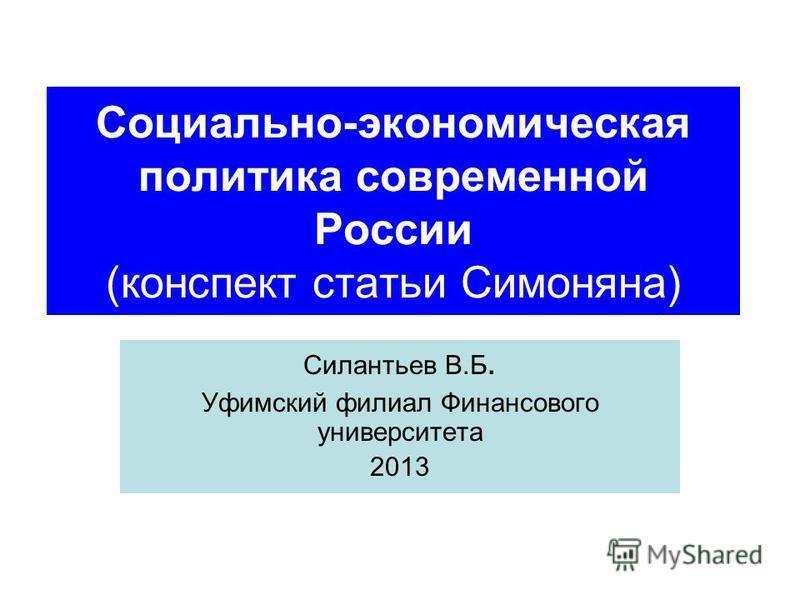 Социально-экономическая политика современной России (конспект статьи Симоняна) Силантьев В.Б. Уфимский филиал Финансового университета 2013
