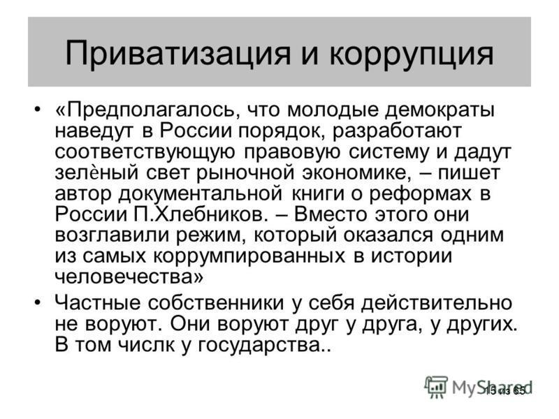 15 из 65 Приватизация и коррупция «Предполагалось, что молодые демократы наведут в России порядок, разработают соответствующую правовую систему и дадут зеленый свет рыночной экономике, – пишет автор документальной книги о реформах в России П.Хлебнико