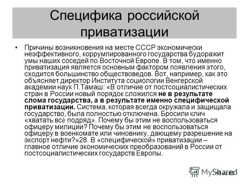 16 из 65 Специфика российской приватизации Причины возникновения на месте СССР экономически неэффективного, коррумпированного государства будоражит умы наших соседей по Восточной Европе. В том, что именно приватизация является основным фактором появл