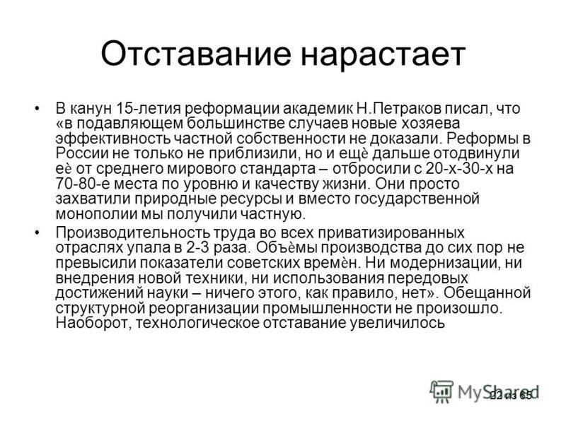 22 из 65 Отставание нарастает В канун 15-летия реформации академик Н.Петраков писал, что «в подавляющем большинстве случаев новые хозяева эффективность частной собственности не доказали. Реформы в России не только не приблизили, но и ещее дальше отод