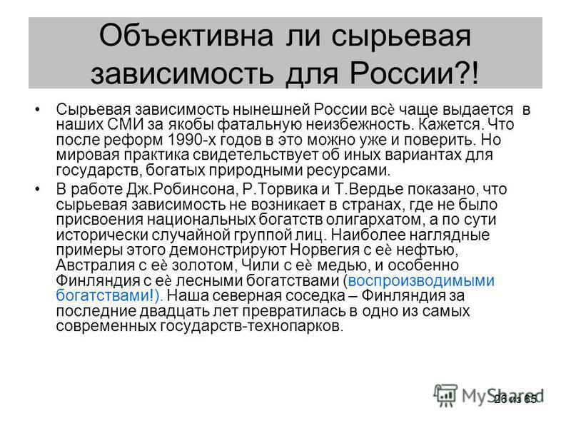 26 из 65 Объективна ли сырьевая зависимость для России?! Сырьевая зависимость нынешней России вс чаще выдается в наших СМИ за якобы фатальную неизбежность. Кажется. Что после реформ 1990-х годов в это можно уже и поверить. Но мировая практика свидете